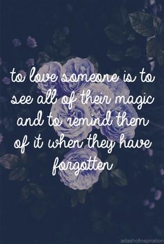 to love someone is to see all of their magic and to remind them of it when they have forgotten
