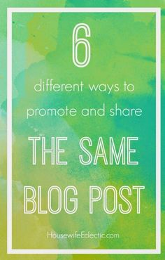 Housewife Eclectic: More Mileage from Your Blog Post: 6 Ways to Promote and Share Content