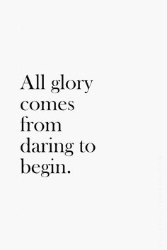 """""""All glory comes from daring to begin."""""""