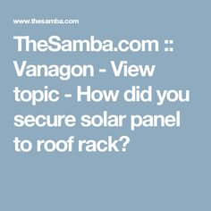 TheSamba.com :: Vanagon - View topic - How did you secure solar panel to roof rack?
