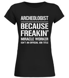 Archeologist Because Freakin Miracle Worker Job Title T-Shir