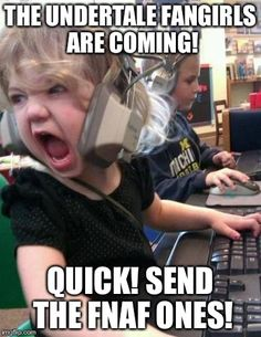Screaming Kid | THE UNDERTALE FANGIRLS ARE COMING! QUICK! SEND THE FNAF ONES! | image tagged in screaming kid | made w/ Imgflip meme maker