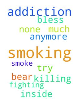Please help me in praying for my smoking addiction - Please help me in praying for my smoking addiction i bear it anymore and the none i try fighting against it the more i smoke to much please help me in prayers my its killing me from inside .GOD BLESS YOU ALL Posted at: https://prayerrequest.com/t/knb #pray #prayer #request #prayerrequest