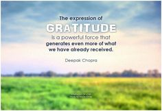 The expression of gratitude is a powerful force that generates even more of what we have already received. - Deepak Chopra #gratitude