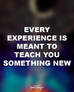 """Every experience is meant to teach you something new."""