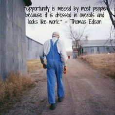 """Thomas Edison: """"Opportunity is missed by most people because it is dressed in overalls and looks like work. Forrest Gump, Quotable Quotes, Motivational Quotes, Inspirational Quotes, Positive Quotes, Sarcastic Quotes, Uplifting Quotes, Great Quotes, Quotes To Live By"""