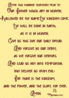 (Matthew 6:9) After this manner therefore pray ye: Our Father which art in heaven, Hallowed be thy name. (Matthew 6:10) Thy kingdom come. Thy will be done in earth, as it is in heaven. (Matthew 6:11)...