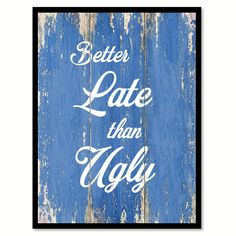 Better Late Than Ugly Inspirational Quote Saying Gift Ideas Home Decor Wall Art