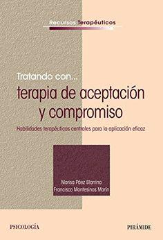 Tratando con __ terapia de aceptación y compromiso : habilidades terapéuticas centrales para la aplicación eficaz / Marisa Páez Blarrina, Francisco Montesinos Marín