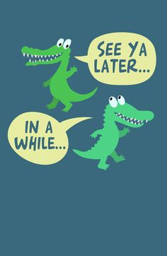 "I always say this to my preschoolers and end up with the responses ""you're an alligator"" or ""later Mrs. Crocodile"" lol"