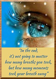 In the end it's not going to matter how many breaths you took but how many moments took your breath away.