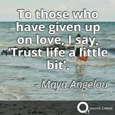'Trust life a little bit'. #MayaAngelou #blackhistorymonth #quotes http://quotecards.co/quotes/maya-angelou/to-those-who-have-given-up-on-love-i-say/301