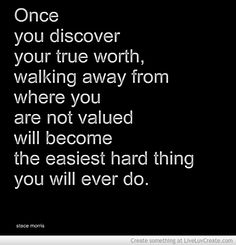Once you discover your true worth, walking away from where you are not valued will become the easiest hard thing you will ever do....Stace Morris     #quotes