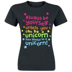Always Be Yourself, Always Be Yourself Unless You Can Be A Unicorn Then Always Be A Unicorn!
