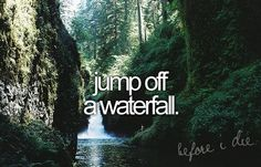 I really don't want to jump off of a water fall, I just want to stand in one.