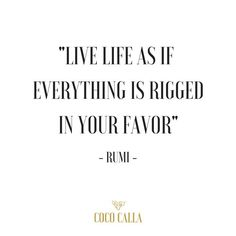 """""""Live life as if everything is rigged in your favor"""" Rumi Coco Calla"""