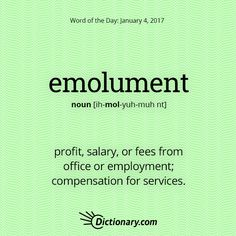 Dictionary.com's Word of the Day - emolument - profit, salary, or fees from office or employment.