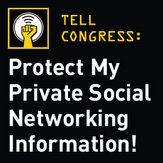 Tell Congress: Protect My Private Social Networking Information!  Employers and schools across the country have begun a disturbing new practice demanding employees, applicants and student give them access to private information from social networking sites.