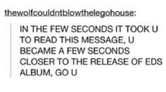 Hahaha that makes me feel so much better about having to wait for the album release!