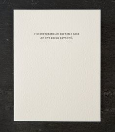"""Letterpress greeting card - """"I'm suffering an extreme case of not being Beyonce"""" Size: x Blank inside Printed on tree free cotton paper and paired with a post consumer brown kraft envelope Packaged in a clear biodegradable bag made from plants Godly Women Quotes, Woman Quotes, Funny Greetings, Funny Greeting Cards, Meaningful Quotes, Inspirational Quotes, Motivational, Birthday Captions, Quotes About Motherhood"""