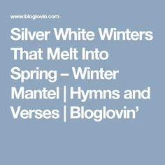 Silver White Winters That Melt Into Spring – Winter Mantel | Hymns and Verses | Bloglovin'