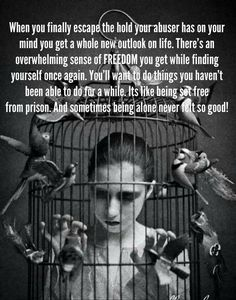 When you finally escape the hold your abuser has on your mind you get a whole new outlook on life. There's an overwhelming sense of FREEDOM you get while finding yourself once again. You'll want to do things you haven't been able to do for a while. Its like being set free from prison. And sometimes being alone never felt so good!