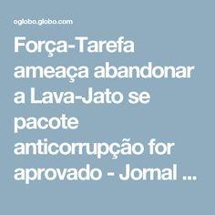 Força-Tarefa ameaça abandonar a Lava-Jato se pacote anticorrupção for aprovado - Jornal O Globo
