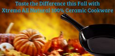 Taste the Difference this fall with the Original Xtrema All Natural 100% Ceramic Cookware.