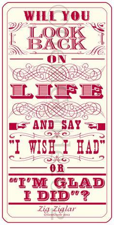 """Will you look back on life and say """"I wish I had"""" or """"I'm glad I did""""?  --Zig Ziglar"""