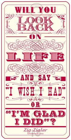 "Will you look back on life and say ""I wish I had"" or ""I'm glad I did""?  --Zig Ziglar"