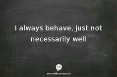I always behave, just not necessarily well