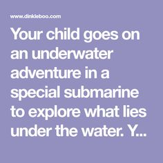 Your child goes on an underwater adventure in a special submarine to explore what lies under the water. Your child learns about the underwater life, coral and sea creatures that live under the water. For this book you can personalize the child
