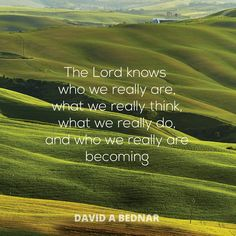 "Elder David A. Bednar: ""The Lord knows who we really are, what we really think, what we really do, and who we really are becoming."" #lds #quotes"