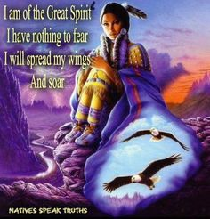 I am of the Great Spirit..I have nothing to fear..I will spread my wings and soar