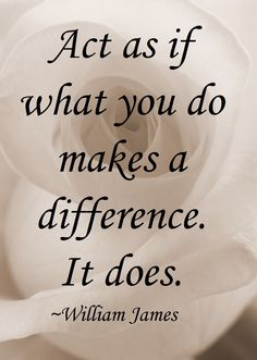 Act as if what you do makes a difference. It does. ~ William James #quote #motivation