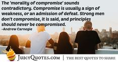 """""""The 'morality of compromise' sounds contradictory. Compromise is usually a sign of weakness, or an admission of defeat. Strong men don't compromise, it is said, and principles should never be compromised. Compromise Quotes, Andrew Carnegie, Morality, Picture Quotes, Best Quotes, Strong, Sign, Sayings, Best Quotes Ever"""