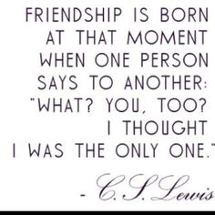 "#Friendship is born at that moment when one person says to another: ""What? You, too? I thought I was the only one."""