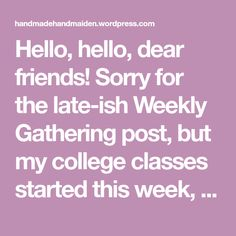 Hello, hello, dear friends! Sorry for the late-ish Weekly Gathering post, but my college classes started this week, and I've been working on homework and getting back into a routine. I'…