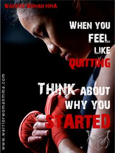 When you feel like quitting, think about why you started. www.warriorwomanmma.com