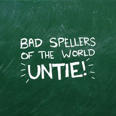 """Bad spellers of the world.....UNTIE!"""