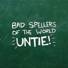 """Bad spellers of the world.....UNTIE!"""