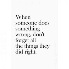"""When someone does something wrong, don't forget all the things they did right.""-Anonymous"