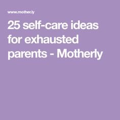 25 self-care ideas for exhausted parents - Motherly