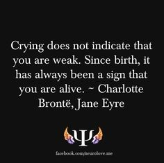 Crying doesn't indicate that you're weak. Since birth, it has been a sign that you're alive. - Jane Eyre by Charlotte Bronte
