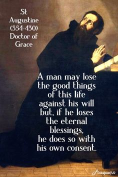 """""""A man may lose the good things of this life against his will but, if he loses the eternal blessings,he does so with his own consent. St Augustine Quotes, Augustine Of Hippo, Sister Quotes, Daughter Quotes, Mother Quotes, Family Quotes, Modesty Quotes, Country Girl Quotes, Saint Quotes"""