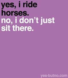 """Yes, I ride horses. No, I don't just sit there."""