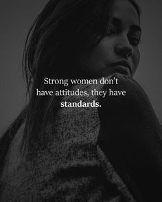 Strong women dont have attitudes they have standards.