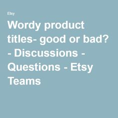 Wordy product titles- good or bad? - Discussions - Questions - Etsy Teams