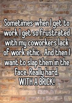 Sometimes when I get to work I get so frustrated with my coworkers lack of work ethic. And then I want to slap them in the face. Really hard. WITH A BRICK!