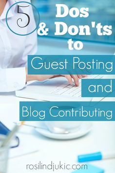 Here are 5 things you should and should not do when guest posting or contributing to a blog